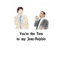 You're the Tom to my Jean-Ralphio Photographic Print