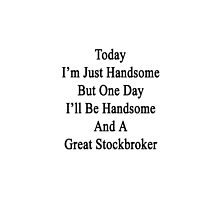 Today I'm Just Handsome But One Day I'll Be Handsome And A Great Stockbroker  by supernova23
