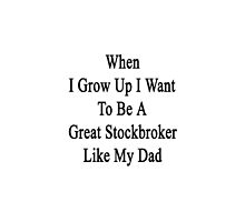 When I Grow Up I Want To Be A Great Stockbroker Like My Dad  by supernova23