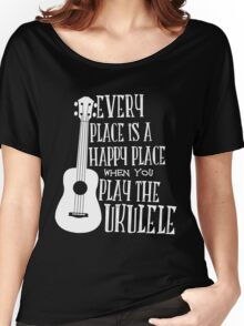 EVERY PLACE IS A HAPPY PLACE WHEN YOU PLAY THE UKULELE Women's Relaxed Fit T-Shirt
