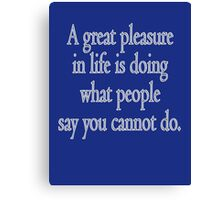 PLEASURE, A great pleasure in life is doing what people say you cannot do. Canvas Print