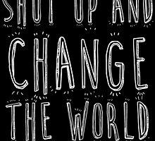 SHUT UP AND CHANGE THE WORLD by badassarts