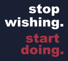Stop Wishing Start Doing by saturdaytees