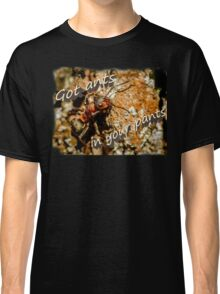 Got ants in your pants Classic T-Shirt