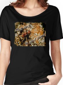 Got ants in your pants Women's Relaxed Fit T-Shirt