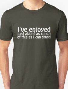 I've enjoyed just about as much of this as I can stand T-Shirt