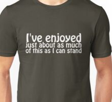 I've enjoyed just about as much of this as I can stand Unisex T-Shirt