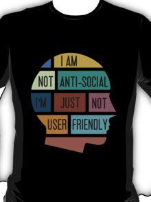 I am not anti-social, I am just not user friendly T-Shirt