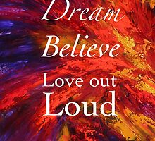Dream, Believe, Love Out Loud by FroyleArt