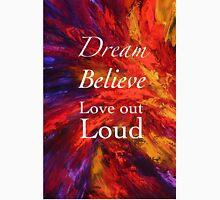 Dream, Believe, Love Out Loud Unisex T-Shirt