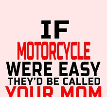 IF MOTORCYCLE WERE  EASY THEY'D CALLED YOUR MOM by yuantees
