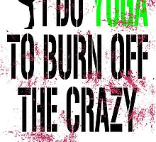 I Do Yoga To Burn Off The Crazy by uniquecreatives