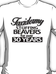 Taxidermy Stuffing Beavers for over 30 years T-Shirt
