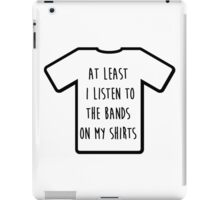 """I listen to the band on my shirt"" Tshirt iPad Case/Skin"