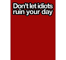 Don't let idiots ruin your day Photographic Print
