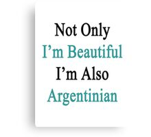 Not Only I'm Beautiful I'm Also Argentinian  Canvas Print