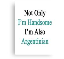 Not Only I'm Handsome I'm Also Argentinian  Canvas Print