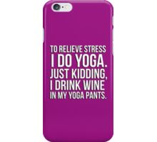 To relieve stress I do yoga - just kidding I drink wine in my yoga pants! iPhone Case/Skin