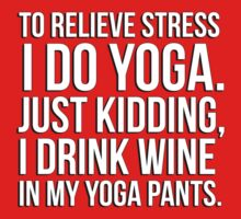 To relieve stress I do yoga - just kidding I drink wine in my yoga pants! by erinttt