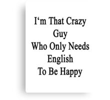 I'm That Crazy Guy Who Only Needs English To Be Happy  Canvas Print