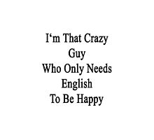 I'm That Crazy Guy Who Only Needs English To Be Happy  by supernova23