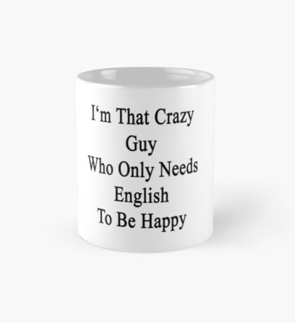 I'm That Crazy Guy Who Only Needs English To Be Happy  Mug