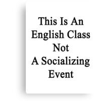This Is An English Class Not A Socializing Event  Canvas Print