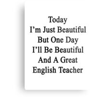 Today I'm Just Beautiful But One Day I'll Be Beautiful And A Great English Teacher  Metal Print