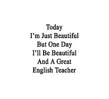 Today I'm Just Beautiful But One Day I'll Be Beautiful And A Great English Teacher  by supernova23