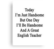 Today I'm Just Handsome But One Day I'll Be Handsome And A Great English Teacher  Canvas Print