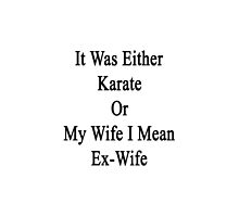 It Was Either Karate Or My Wife I Mean Ex-Wife  by supernova23
