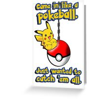 I came in like a pokeball, I just wanted to catch them all Greeting Card