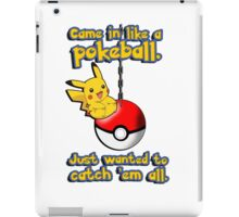 I came in like a pokeball, I just wanted to catch them all iPad Case/Skin