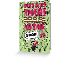 Why was there bacon in the soap?! IZ Greeting Card