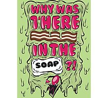 Why was there bacon in the soap?! IZ Photographic Print