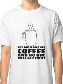 LET ME HAVE MY COFFEE AND NO ONE WILL GET HURT Classic T-Shirt