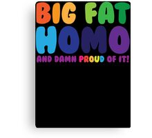 Big Fat Homo (And Damn Proud of it) Canvas Print
