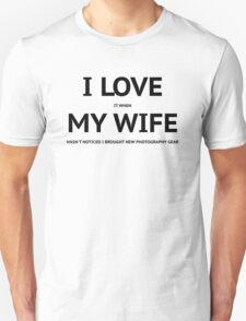 I LOVE it when MY WIFE hasn't noticed i brought new photography gear Unisex T-Shirt