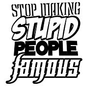 STOP MAKING STUPID PEOPLE FAMOUS  by themarvdesigns