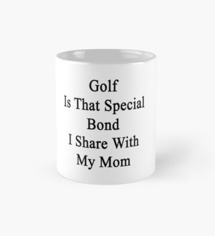 Golf Is That Special Bond I Share With My Mom  Mug