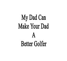 My Dad Can Make Your Dad A Better Golfer  by supernova23