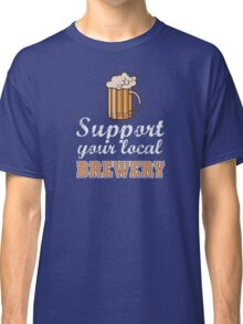 Drink Local Beer: Support Your Local Brewery Classic T-Shirt