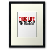 """THUG LIFE DROP THE """"T"""" AND GET OVER HERE.png Framed Print"""