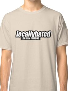 Locally hated Classic T-Shirt