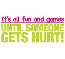 It's all fun and games till someone get's hurt Photographic Print