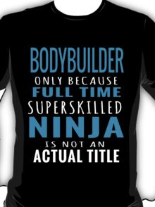 bodybuilder only because fulltime superskilled ninja is not an actual title T-Shirt