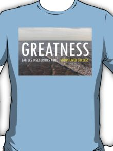 Greatnes Baffles Insecurities About Short-lived Success T-Shirt