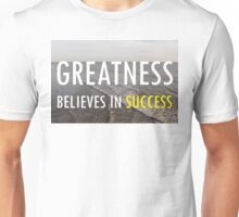 Greatness Believes In Success Unisex T-Shirt