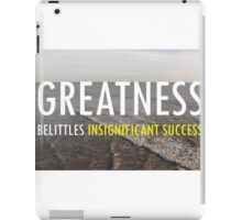 Greatness Belittles Insignificant Success iPad Case/Skin