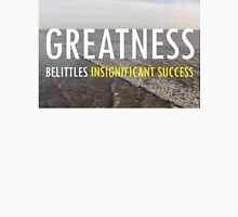 Greatness Belittles Insignificant Success Unisex T-Shirt